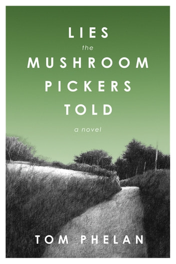 Lies the Mushroom Pickers Told - A Novel ebook by Tom Phelan