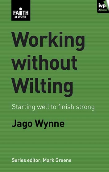 Working without wilting - Starting well to finish strong ebook by Jago Wynne