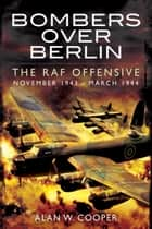 Bombers Over Berlin - The RAF Offensive November 1943 - March 1944 ebook by Alan W Cooper