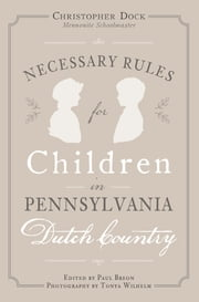 Necessary Rules for Children in Pennsylvania Dutch Country ebook by Christopher Dock,Mennonite Schoolmaster,Paul Breon,Tonya Wilhelm