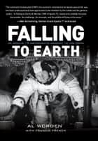 Falling to Earth - An Apollo 15 Astronaut's Journey to the Moon ebook by Al Worden, Francis French, Dick Gordon,...