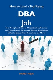 How to Land a Top-Paying DBA Job: Your Complete Guide to Opportunities, Resumes and Cover Letters, Interviews, Salaries, Promotions, What to Expect From Recruiters and More ebook by Mejia Harry