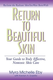 Return to Beautiful Skin - Your Guide to Truly Effective, Nontoxic Skin Care ebook by Myra Michelle Eby,Karolyn A Gazella,Mark Hyman, M.D.