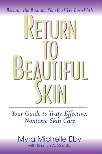 Return to Beautiful Skin - Your Guide to Truly Effective, Nontoxic Skin Care ebook by Myra Michelle Eby