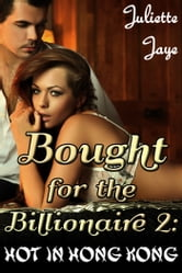 Bought for the Billionaire 2 (Billionaire BDSM Erotic Romance) (Hot in Hong Kong) ebook by Juliette Jaye