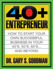 The Forty-Plus Entrepreneur - How to Start Your Own Successful Business In Your 40's , 50's, 60's...and Beyond ebook by Gary S. Goodman