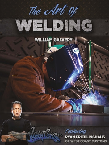 The Art of Welding - Featuring Ryan Friedlinghaus of West Coast Customs ebook by William Galvery,Ryan Friedlinghaus
