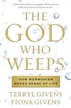 The God Who Weeps - How Mormonism Makes Sense of Life ebook by Givens, Terryl, Fiona