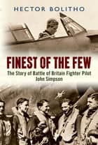Finest of the Few: The Story of Battle of Britain Fighter Pilot John Simpson ebook by Hector Bolitho