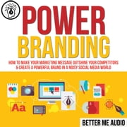 Power Branding: How to Make Your Marketing Message Outshine Your Competitors & Create A Powerful Brand In A Noisy Social Media World audiobook by Better Me Audio