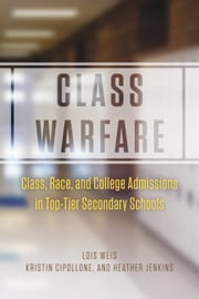 Class Warfare - Class, Race, and College Admissions in Top-Tier Secondary Schools ebook by Lois Weis,Kristin Cipollone,Heather Jenkins