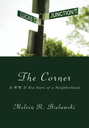 The Corner - A WW II Era Story of a Neighborhood ebook by Melvin R. Bielawski