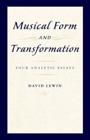 Musical Form and Transformation - Four Analytic Essays ebook by David Lewin
