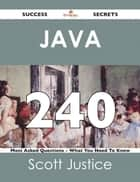 Java 240 Success Secrets - 240 Most Asked Questions On Java - What You Need To Know ebook by Scott Justice