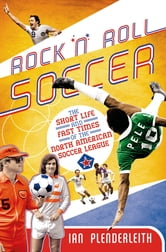 Rock 'n' Roll Soccer - The Short Life and Fast Times of the North American Soccer League ebook by Ian Plenderleith