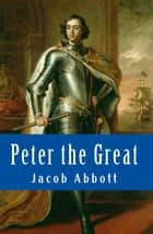 Peter the Great ebook by Jacob Abbott