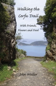 Walking the Corfu Trail - With Friends, Flowers and Food ebook by John Waller