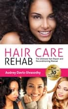 Hair Care Rehab: The Ultimate Hair Repair & Reconditioning Manual ebook by Audrey Davis-Sivasothy