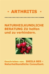 * ARTHRITIS * NATURHEILKUNDLICHE BERATUNG - GERMAN Edition - Written by SHEILA BER. ebook by SHEILA BER