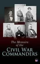 The Memoirs of the Civil War Commanders - First Hand Accounts from the Key Personalities of the Civil War: Abraham Lincoln, Ulysses Grant, William Sherman, Jefferson Davis, Raphael Semmes ebook by Abraham Lincoln, Ulysses Grant, William Sherman,...