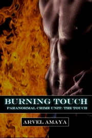Burning Touch - A Gay Paranormal Mystery - (Paranormal Crime Unit: The Touch #2) ebook by Arvel Amaya