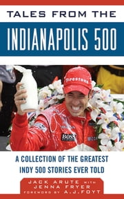 Tales from the Indianapolis 500 - A Collection of the Greatest Indy 500 Stories Ever Told ebook by Jack Arute,Jenna Fryer,A. J. Foyt