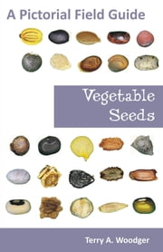 Vegetable Seeds: A Pictorial Field Guide ebook by Woodger, Terry A.