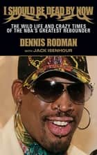 I Should Be Dead By Now - The Wild Life and Crazy Times of the NBA's Greatest Rebounder of Modern Times ebook by Dennis Rodman, Jack Isenhour