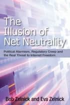 Illusion of Net Neutrality ebook by Bob Zelnick,Eva Zelnick