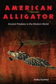 American Alligator - Ancient Predator in the Modern World ebook by Kelby Ouchley