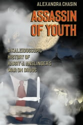 Assassin of Youth - A Kaleidoscopic History of Harry J. Anslinger's War on Drugs ebook by Alexandra Chasin