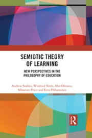 Semiotic Theory of Learning - New Perspectives in the Philosophy of Education ebook by Andrew Stables, Winfried Nöth, Alin Olteanu,...