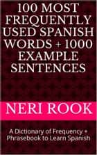 100 Most Frequently Used Spanish Words + 1000 Example Sentences: A Dictionary of Frequency + Phrasebook to Learn Spanish ebook by Neri Rook