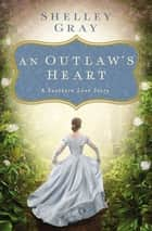 An Outlaw's Heart - A Southern Love Story ebook by Shelley Gray