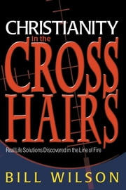 Christianity in the Crosshairs: Real Solutions Discovered in the Line of Fire ebook by Bill Wilson