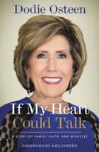 If My Heart Could Talk - A Story of Family, Faith, and Miracles ebook by Dodie Osteen, Joel Osteen