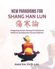 New Paradigms for Shang Han Lun - Integrating Korean Sasang Constitutional Medicine and Japanese Kampo Medicine ebook by Angie Kim