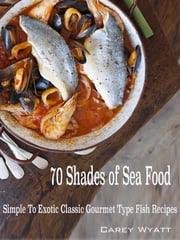 70 Shades of Sea Food: Simple To Exotic Classic Gourmet Type fish Recipes ebook by Carey Wyatt