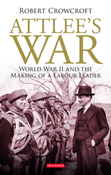 Attlee's War - World War II and the Making of a Labour Leader ebook by Robert Crowcroft