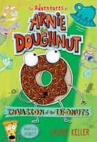 Invasion of the Ufonuts - The Adventures of Arnie the Doughnut eBook by Laurie Keller, Laurie Keller