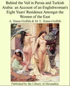 Behind The Veil in Persia and Turkish Arabia: an Account of an Englishwoman's Eight Years' Residence Amongst The Women of The East ebook by A. Hume-Griffith,M. E. Hume-Griffith