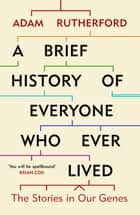 A Brief History of Everyone Who Ever Lived - The Stories in Our Genes eBook by Adam Rutherford