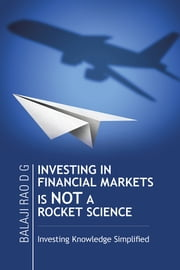 INVESTING IN FINANCIAL MARKETS IS NOT A ROCKET SCIENCE - Investing Knowledge Simplified ebook by Balaji Rao D G