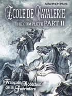 ÉCOLE DE CAVALERIE (School of Horsemanship) The Expanded, Complete Edition of PART II ebook by FRANÇOIS ROBICHON de la GUÉRINIÈRE