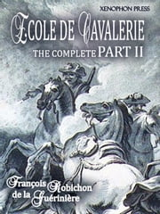 ÉCOLE DE CAVALERIE (School of Horsemanship) The Expanded, Complete Edition of PART II - The Method of Training Horses, According to the Different Ways in Which They Will be Used. with an Appendix from Part I: Chapter VI On the Bridle ebook by Kobo.Web.Store.Products.Fields.ContributorFieldViewModel