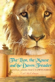 The Lion, the Mouse, and the Dawn Treader - Spiritual Lessons from C.S. Lewis's Narnia ebook by Carl McColman