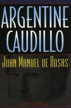 Argentine Caudillo ebook by John Lynch
