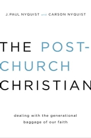 The Post-Church Christian - Dealing with the Generational Baggage of Our Faith ebook by J. Paul Nyquist,Carson Nyquist