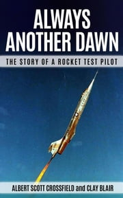 Always Another Dawn (Annotated) - The Story of a Rocket Test Pilot eBook by Clay Blair, Albert Scott Crossfield
