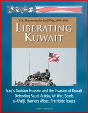 Liberating Kuwait: U.S. Marines in the Gulf War, 1990-1991, Iraq's Saddam Hussein and the Invasion of Kuwait, Defending Saudi Arabia, Air War, Scuds, al-Khafji, Harriers Afloat, Fratricide Issues ebook by Progressive Management